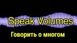 «Английский за минуту» - Speak Volumes – Говорить о многом