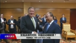 时事大家谈:贸易战激烈对抗,中国启动朝鲜牌?