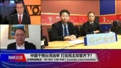 海峡论谈:中国干预台湾选举 打击民主双管齐下?
