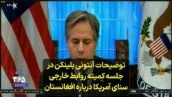 توضیحات آنتونی بلینکن در جلسه کمیته روابط خارجی سنای آمریکا درباره افغانستان