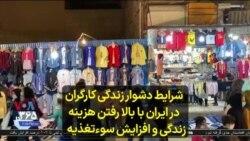 شرایط دشوار زندگی کارگران در ایران با بالا رفتن هزینه زندگی و افزایش سوءتغذیه