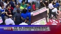 海峡论谈:水球+拳头 台湾特色的民主是幸福还是荒谬?