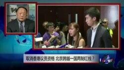 焦点对话:取消香港议员资格,北京跨越一国两制红线?