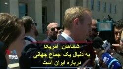 شاناهان: آمریکا به دنبال یک اجماع جهانی درباره ایران است