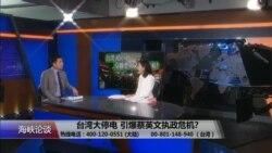 海峡论谈:台湾大停电 引爆蔡英文执政危机?