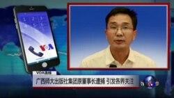VOA连线吴祚来: 广西师大出版社集团原董事长遭捕 引发各界关注
