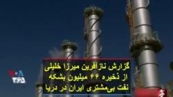 گزارش نازآفرین میرزا خلیلی از ذخیره ۶۶ میلیون بشکه نفت بیمشتری ایران در دریا