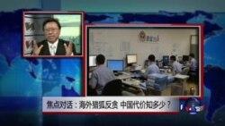 焦点对话:海外猎狐反贪,中国代价知多少?
